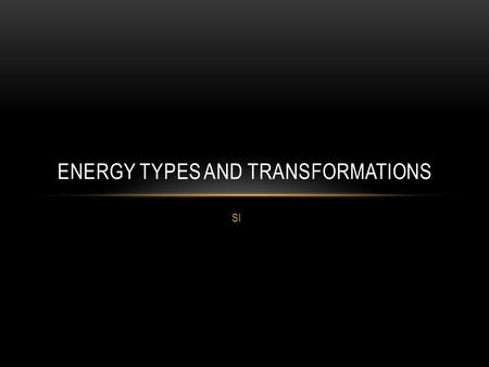 SI ENERGY TYPES AND TRANSFORMATIONS. HOW ARE WORK AND ENERGY RELATED? When work is done, energy is transferred to an object (or system). Energy is the.