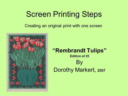 "Screen Printing Steps ""Rembrandt Tulips"" Edition of 25 By Dorothy Markert, 2007 Creating an original print with one screen."