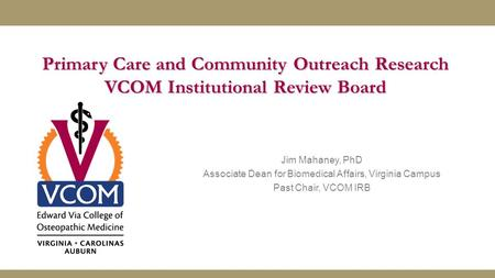 Primary Care and Community Outreach Research VCOM Institutional Review Board Jim Mahaney, PhD Associate Dean for Biomedical Affairs, Virginia Campus Past.
