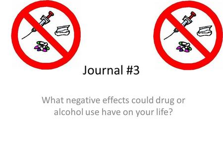 Journal #3 What negative effects could drug or alcohol use have on your life?