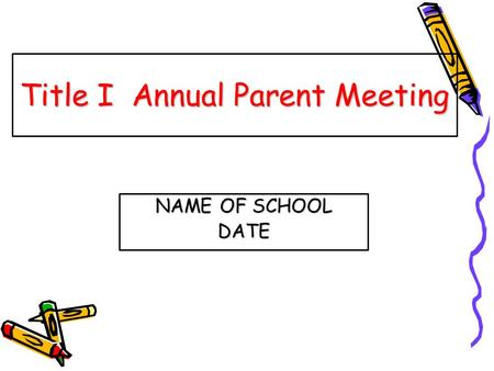 Title I Annual Parent Meeting NAME OF SCHOOL DATE.