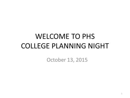 WELCOME TO PHS COLLEGE PLANNING NIGHT October 13, 2015 1.