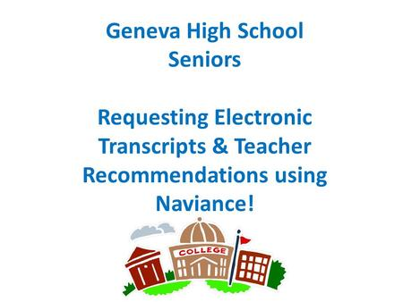 Geneva High School Seniors Requesting Electronic Transcripts & Teacher Recommendations using Naviance!