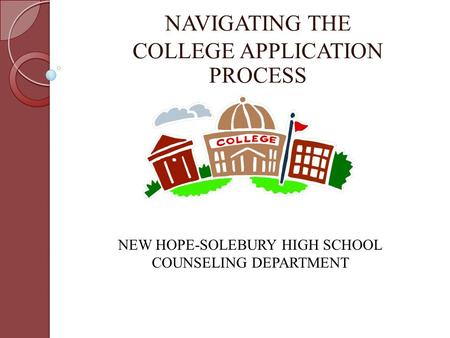NAVIGATING THE COLLEGE APPLICATION PROCESS NEW HOPE-SOLEBURY HIGH SCHOOL COUNSELING DEPARTMENT.