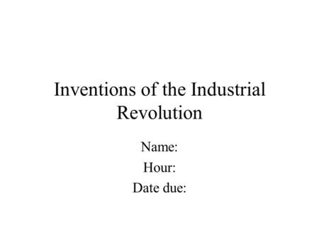 Inventions of the Industrial Revolution Name: Hour: Date due: