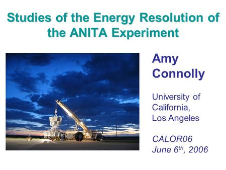 Studies of the Energy Resolution of the ANITA Experiment Amy Connolly University of California, Los Angeles CALOR06 June 6 th, 2006.