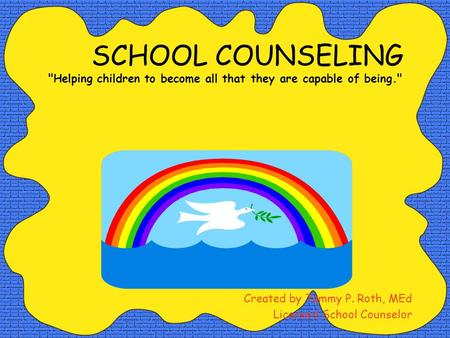 SCHOOL COUNSELING Helping children to become all that they are capable of being. Created by Tammy P. Roth, MEd Licensed School Counselor.