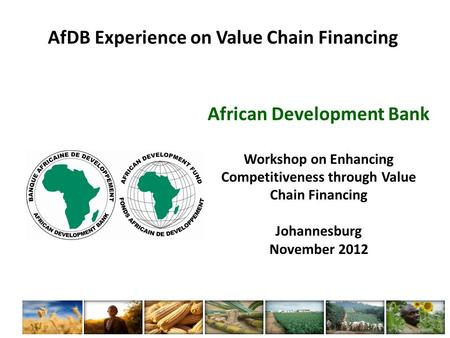 AfDB Experience on Value Chain Financing African Development Bank Workshop on Enhancing Competitiveness through Value Chain Financing Johannesburg November.