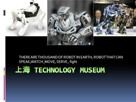 THERE ARE THOUSAND OF ROBOT IN EARTH, ROBOT THAT CAN SPEAK,WATCH,MOVE, SERVE, fight.