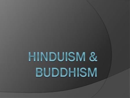 Hinduism  a mix of Aryan and Indus Valley beliefs – no single founder  encourages truth, respect for all life, and detachment from the material world.