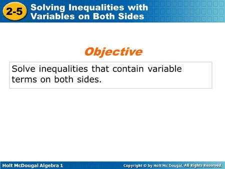 Holt McDougal Algebra 1 2-5 Solving Inequalities with Variables on Both Sides Solve inequalities that contain variable terms on both sides. Objective.