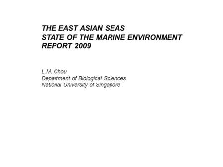 THE EAST ASIAN SEAS STATE OF THE MARINE ENVIRONMENT REPORT 2009 L.M. Chou Department of Biological Sciences National University of Singapore.