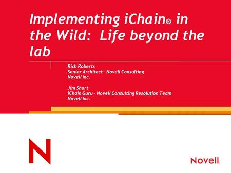Implementing iChain ® in the Wild: Life beyond the lab Rich Roberts Senior Architect – Novell Consulting Novell Inc. Jim Short iChain Guru – Novell Consulting.