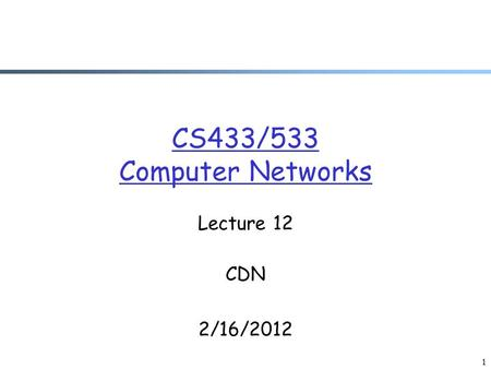 CS433/533 Computer Networks Lecture 12 CDN 2/16/2012 1.