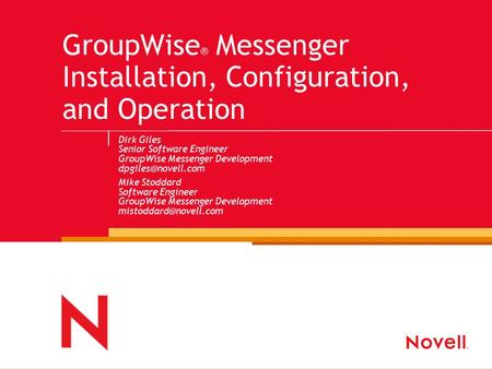GroupWise ® Messenger Installation, Configuration, and Operation Dirk Giles Senior Software Engineer GroupWise Messenger Development