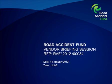 ROAD ACCIDENT FUND VENDOR BRIEFING SESSION RFP: RAF/ 2012 /00034 Date: 14 January 2013 Time: 11h00.
