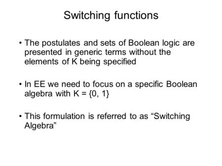 Switching functions The postulates and sets of Boolean logic are presented in generic terms without the elements of K being specified In EE we need to.