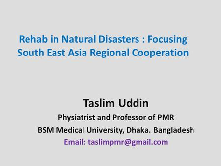 Rehab <strong>in</strong> Natural Disasters : Focusing South East Asia Regional Cooperation Taslim Uddin Physiatrist and Professor of PMR BSM Medical University, Dhaka.