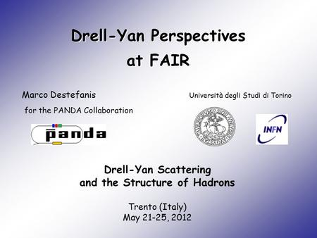 Drell-Yan Perspectives at FAIR Marco Destefanis Università degli Studi di Torino Drell-Yan Scattering and the Structure of Hadrons Trento (Italy) May 21-25,