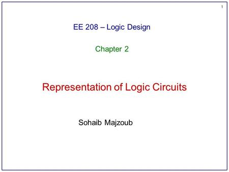 1 Representation of Logic Circuits EE 208 – Logic Design Chapter 2 Sohaib Majzoub.