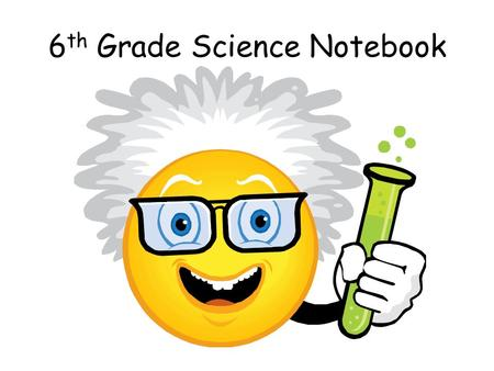 6 th Grade Science Notebook. Science Assignments Be prepared with your Science Composition Notebook, Loose Leaf Three-Hole Line Paper for quizzes & tests,