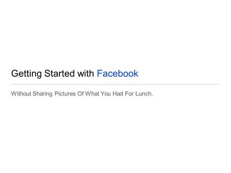 Getting Started with Facebook Without Sharing Pictures Of What You Had For Lunch.