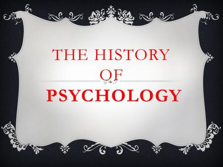 THE HISTORY OF PSYCHOLOGY. WHAT IS PSYCHOLOGY?  The study of behavior and mental processes Behavior - anything an organism does, observed actions Mental.