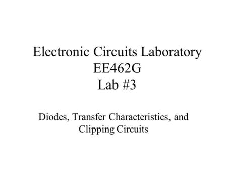 Electronic <strong>Circuits</strong> Laboratory EE462G Lab #3 <strong>Diodes</strong>, Transfer Characteristics, and Clipping <strong>Circuits</strong>.