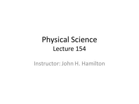 Physical Science Lecture 154 Instructor: John H. Hamilton.