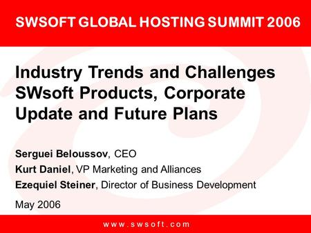 W w w. s w s o f t. c o m SWSOFT GLOBAL HOSTING SUMMIT 2006 Industry Trends and Challenges SWsoft <strong>Products</strong>, Corporate Update and Future Plans Serguei Beloussov,