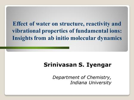 Srinivasan S. Iyengar Department of Chemistry, Indiana University Effect of water on structure, reactivity and vibrational properties of fundamental ions: