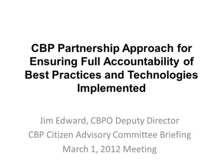 CBP Partnership Approach for Ensuring Full Accountability of Best Practices and Technologies Implemented Jim Edward, CBPO Deputy Director CBP Citizen Advisory.