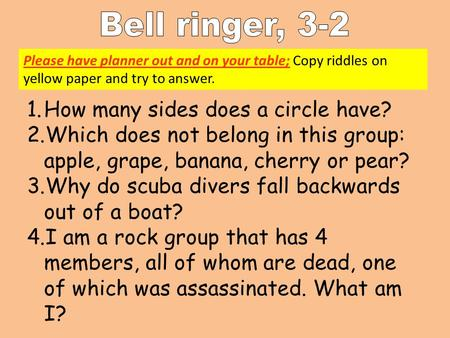 Please have planner out and on your table; Copy riddles on yellow paper and try to answer. 1.How many sides does a circle have? 2.Which does not belong.
