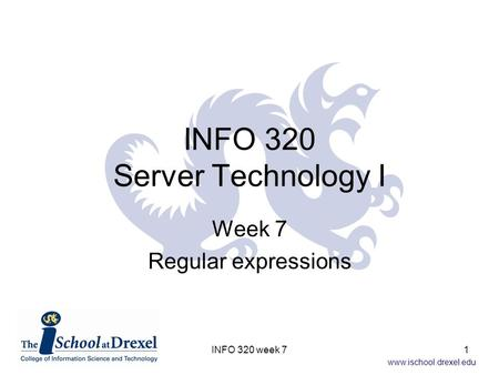 Www.ischool.drexel.edu INFO 320 Server Technology I Week 7 Regular expressions 1INFO 320 week 7.