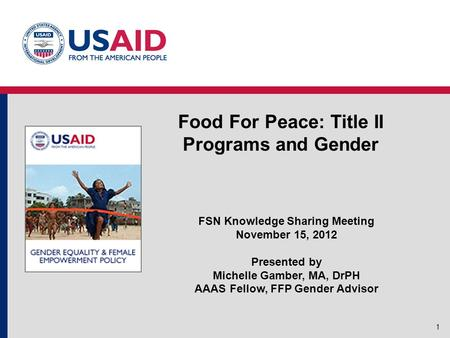 Food For Peace: Title II Programs and Gender 1 FSN Knowledge Sharing Meeting November 15, 2012 Presented by Michelle Gamber, MA, DrPH AAAS Fellow, FFP.