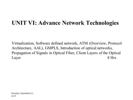UNIT VI: Advance Network Technologies Virtualization, Software defined network, <strong>ATM</strong> (Overview, Protocol Architecture, AAL), GMPLS, Introduction <strong>of</strong> optical.