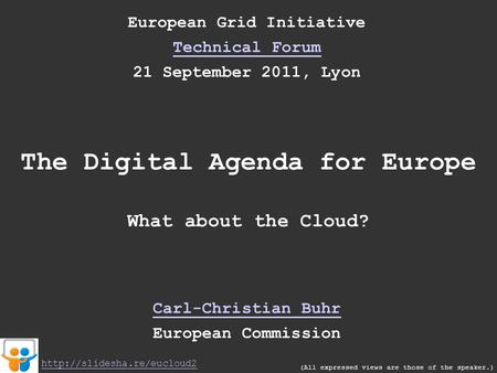 European Grid Initiative Technical Forum 21 September 2011, Lyon The Digital Agenda for Europe What about the Cloud? Carl-Christian Buhr European Commission.