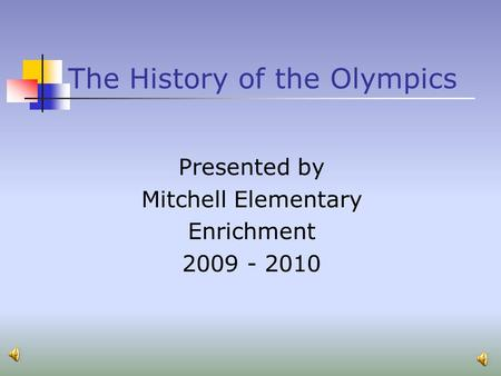 The History of the Olympics Presented by Mitchell Elementary Enrichment 2009 - 2010.