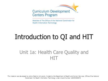 Unit 1a: Health Care Quality and HIT Introduction to QI and HIT This material was developed by Johns Hopkins University, funded by the Department of Health.