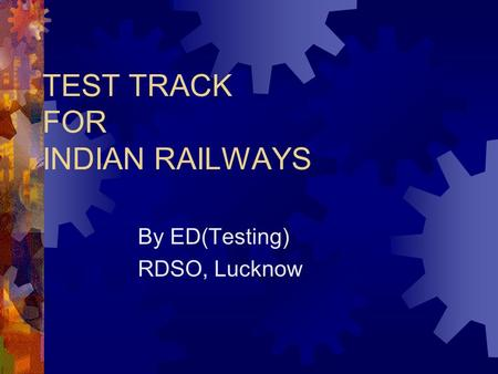 TEST TRACK FOR <strong>INDIAN</strong> <strong>RAILWAYS</strong> By ED(Testing) RDSO, Lucknow.