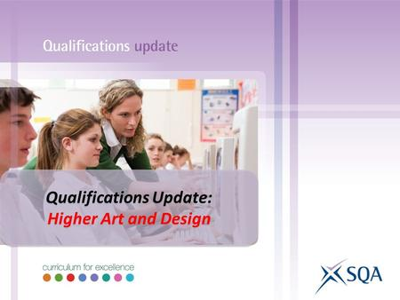 Qualifications Update: Higher Art and Design Qualifications Update: Higher Art and Design.