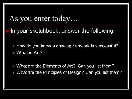 As you enter today… In your sketchbook, answer the following: How do you know a drawing / artwork is successful? What is Art? What are the Elements of.