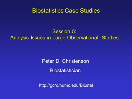 Biostatistics Case Studies Peter D. Christenson Biostatistician  Session 5: Analysis Issues in Large Observational Studies.