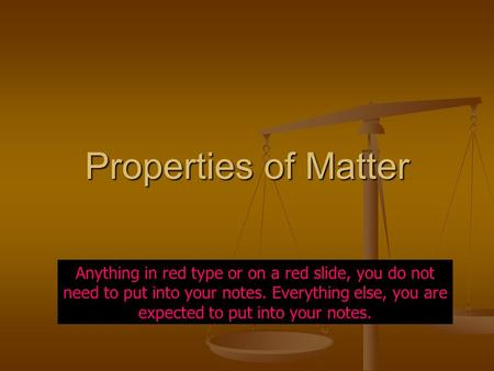 Properties of Matter Anything in red type or on a red slide, you do not need to put into your notes. Everything else, you are expected to put into your.