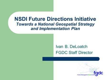 NSDI Future Directions Initiative Towards a National Geospatial Strategy and Implementation Plan Ivan B. DeLoatch FGDC Staff Director.