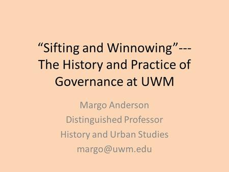"""Sifting and Winnowing""--- The History and Practice of Governance at UWM Margo Anderson Distinguished Professor History and Urban Studies"