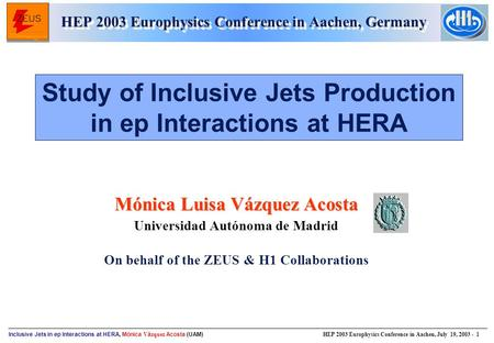 Inclusive Jets in ep Interactions at HERA, Mónica V á zquez Acosta (UAM) HEP 2003 Europhysics Conference in Aachen, July 19, 2003 - 1 Mónica Luisa Vázquez.