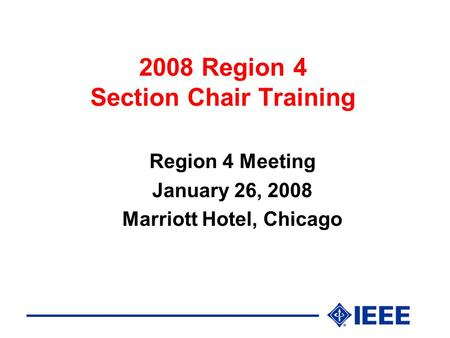 2008 Region 4 Section Chair Training Region 4 Meeting January 26, 2008 <strong>Marriott</strong> <strong>Hotel</strong>, Chicago.