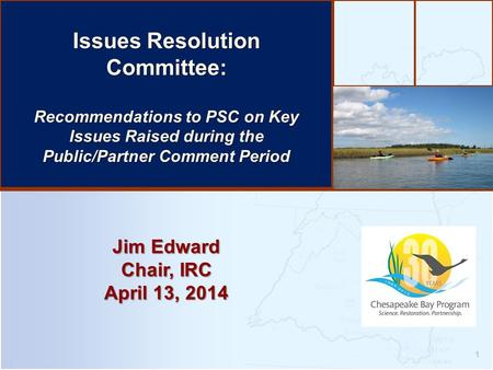 1 Jim Edward Chair, IRC April 13, 2014 Issues Resolution Committee: Recommendations to PSC on Key Issues Raised during the Public/Partner Comment Period.