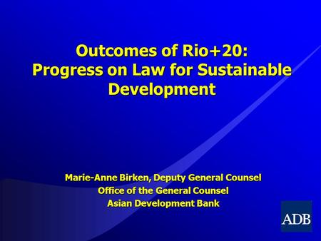 Outcomes <strong>of</strong> Rio+20: Progress on Law for Sustainable Development Marie-Anne Birken, Deputy General Counsel Office <strong>of</strong> the General Counsel Asian Development.